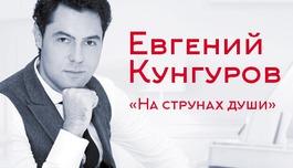 Евгений Кунгуров приглашает! «На струнах души»